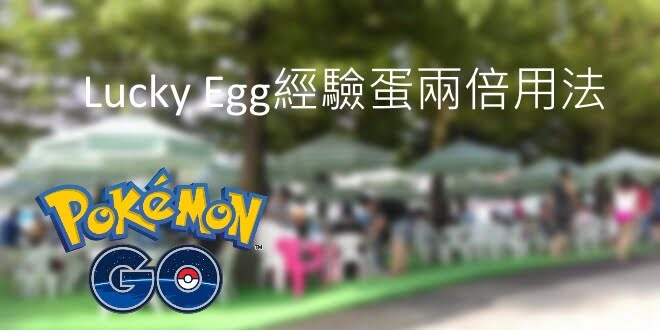 Pokemon GO 精靈寶可夢 – Lucky Egg衝等方法